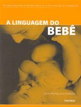 Linguagem do Bebê (A) Um Guia Para Você Entender Como So Recém Nascidos Se Comunicam