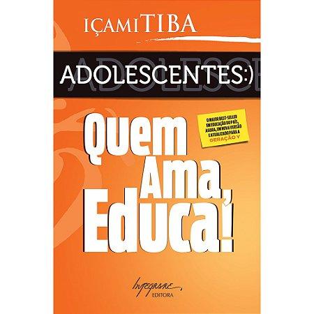 Adolescentes: Quem Ama Educa! ( Nova Edição)