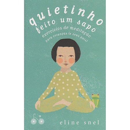 Quietinho Feito Um Sapo - Exercícios De Meditação Para Crianças (E Seus Pais)
