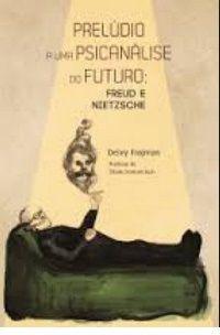 Prelúdio para uma Psicanálise do Futuro: Freud e Nietzsche