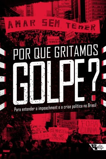 Por que gritamos Golpe? - Para entender o impeachment e a crise política no Brasil