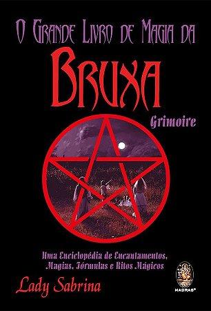 O Grande Livro de Magia da Bruxa Grimoire - Uma Enciclopédia de Encantamentos, Magias, Fórmulas e Ritos Mágicos