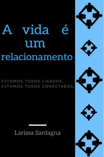 A vida é um relacionamento - autora Larissa Sardagna