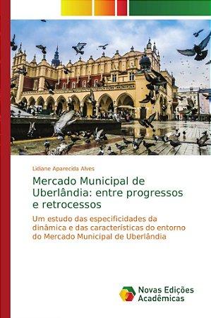 Mercado Municipal de Uberlândia: entre progressos e retrocessos