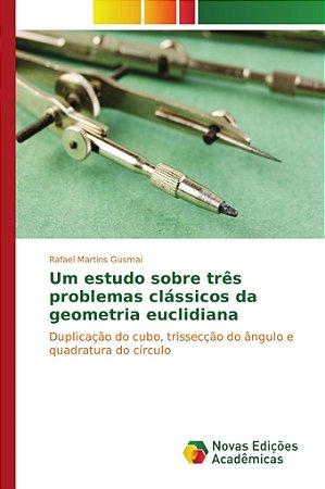 Um estudo sobre três problemas clássicos da geometria euclidiana
