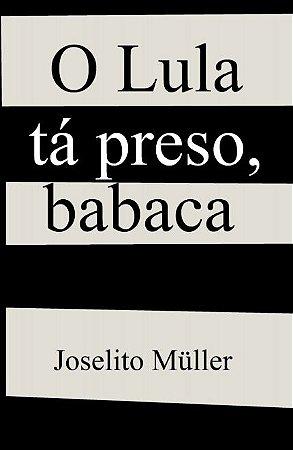 O Lula tá preso, babaca