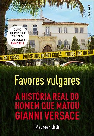Favores vulgares - A história real do homem que matou Gianni Versace [Paperback] Orth, Maureen and Anotsu, Jim