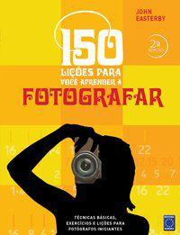 150 Lições para Você Aprender a Fotografar