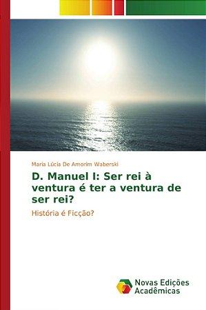 D. Manuel I: Ser rei à ventura é ter a ventura de ser rei?