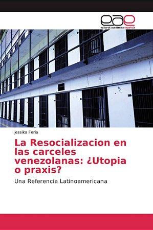 La Resocializacion en las carceles venezolanas: ¿Utopia o pr