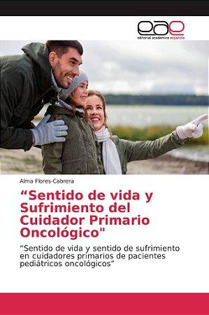 """""""Sentido de vida y Sufrimiento del Cuidador Primario Oncológ"""