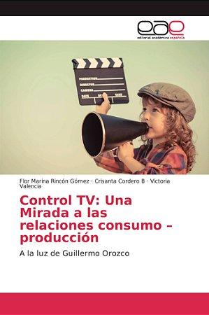 Control TV: Una Mirada a las relaciones consumo –producción