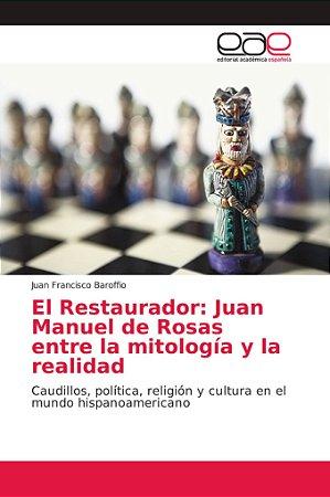 El Restaurador: Juan Manuel de Rosas entre la mitología y la