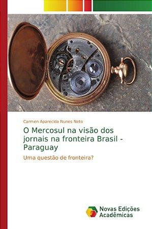 O Mercosul na visão dos jornais na fronteira Brasil - Paragu