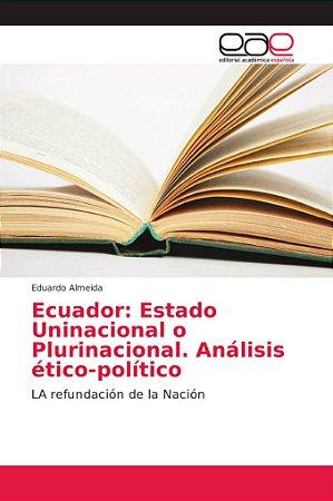 Ecuador: Estado Uninacional o Plurinacional. Análisis ético-