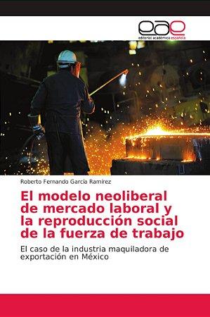 El modelo neoliberal de mercado laboral y la reproducción so
