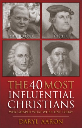 40 Most Influential Christians . . . Who Shaped What We Beli