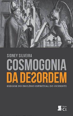 Livro - Cosmogonia da Desordem: Exegese do Declínio Espiritual do Ocidente - Sidney Silveira