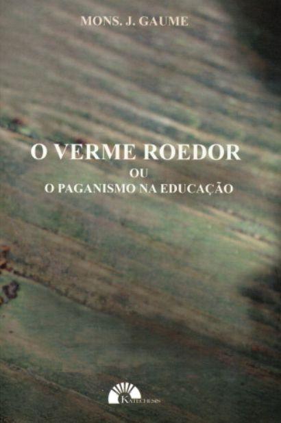 O Verme Roedor ou o Paganismo na Educação - Mons. J. Gaume