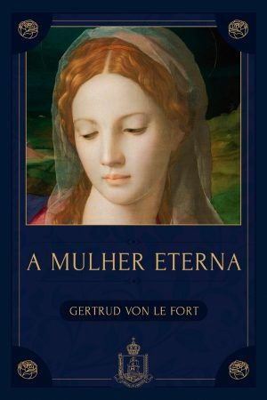 A Mulher Eterna - Gertrud von Le Fort