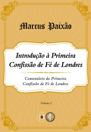 Introdução à Primeira Confissão de Fé de Londres - Volume 1