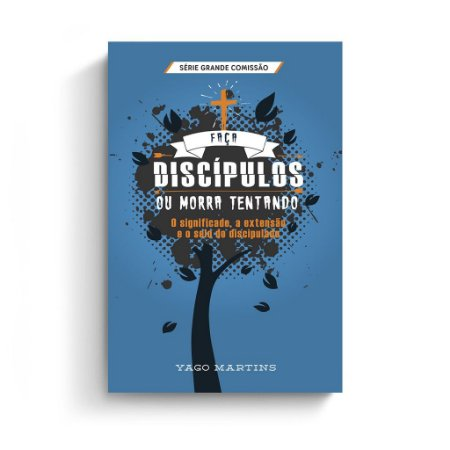 Faça discípulos ou morra tentando / Yago Martins