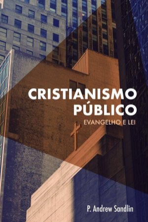 Cristianismo Público: Evangelho e Lei / P. Andrew Sandlin