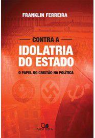 Contra a Idolatria do Estado / Franklin Ferreira