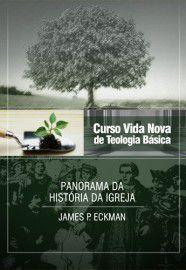 Curso Vida Nova de Teologia Básica - Vol. 4 - Panorama da História da Igreja / James P. Eckman