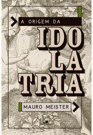A Origem da Idolatria / Mauro Meister