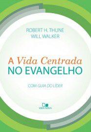 A Vida centrada no Evangelho / Robert H. Thune & Will Walker