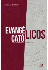 Evangélicos, católicos e os obstáculos à unidade / Michael S. Horton