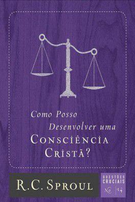 Série questões cruciais: Como Posso Desenvolver Uma Consciência Cristã? / R. C. Sproul