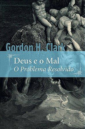 Deus e o Mal, O Problema resolvido / Gordon H. Clark