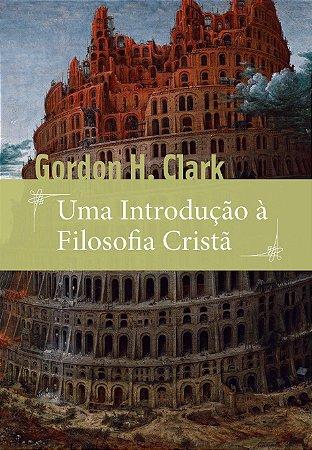 Uma Introdução à Filosofia Cristã / Gordon H. Clark