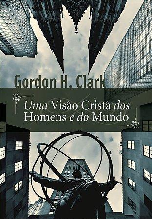 Uma Visão Cristã dos Homens e do Mundo / Gordon H. Clark