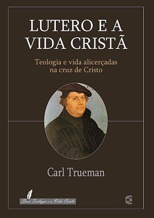 Lutero e a Vida Cristã / Carl Trueman