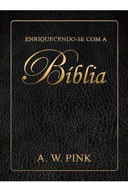 Enriquecendo-se com a Bíblia / A. W. Pink