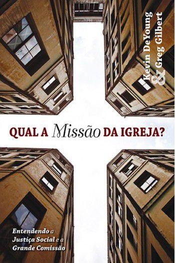 Qual a Missão da Igreja? / Kevin DeYoung & Mark Dever