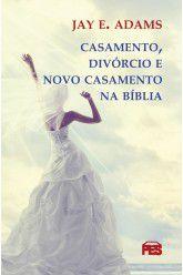 Casamento, Divórcio e Novo Casamento na Bíblia / J. Adams
