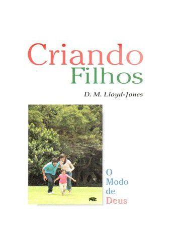 Criando filhos: o Modo de Deus / D, M. Lloyd-Jones