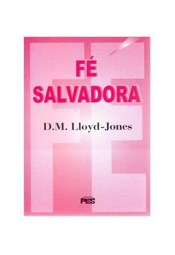 Fé Salvadora / D. M. Lloyd-Jones