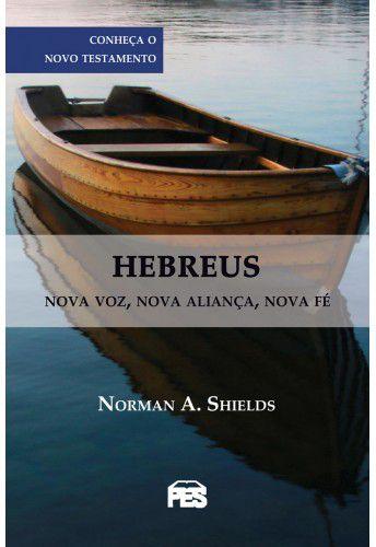 Hebreus: Nova voz, nova aliança, nova fé / Norman A. Shields