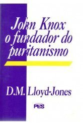 John Knox: O Fundador do Puritanismo / D. M. Lloyd-Jones