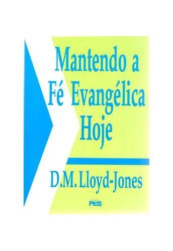 Mantendo a fé evangélica hoje / D. M. Lloyd-Jones