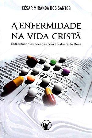 A Enfermidade na Vida Cristã: Enfrentando as doenças com a Palavra de Deus / César Miranda dos Santos
