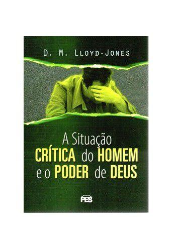 A Situação Crítica do Homem e o Poder de Deus / D. M. Lloyd-Jones