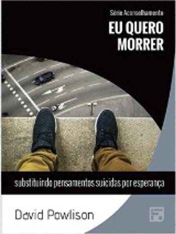 Série Aconselhamento: Eu quero morrer - Substituindo pensamentos suicidas por esperança / David Powlison