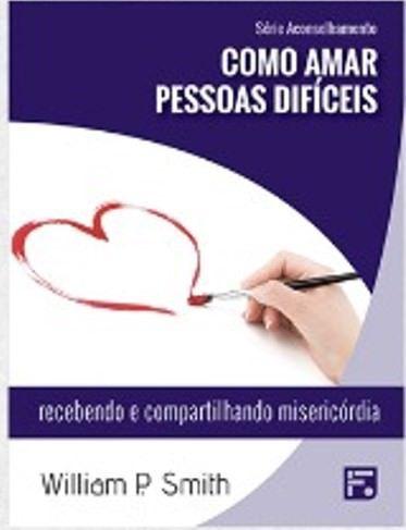 Série Aconselhamento: Como amar pessoas difíceis - Recebendo e compartilhando misericórdia / William P. Smith