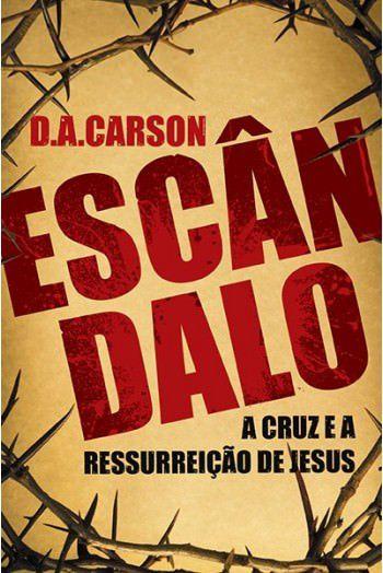 Escândalo: A Cruz e a Ressurreição de Jesus / D. A. Carson